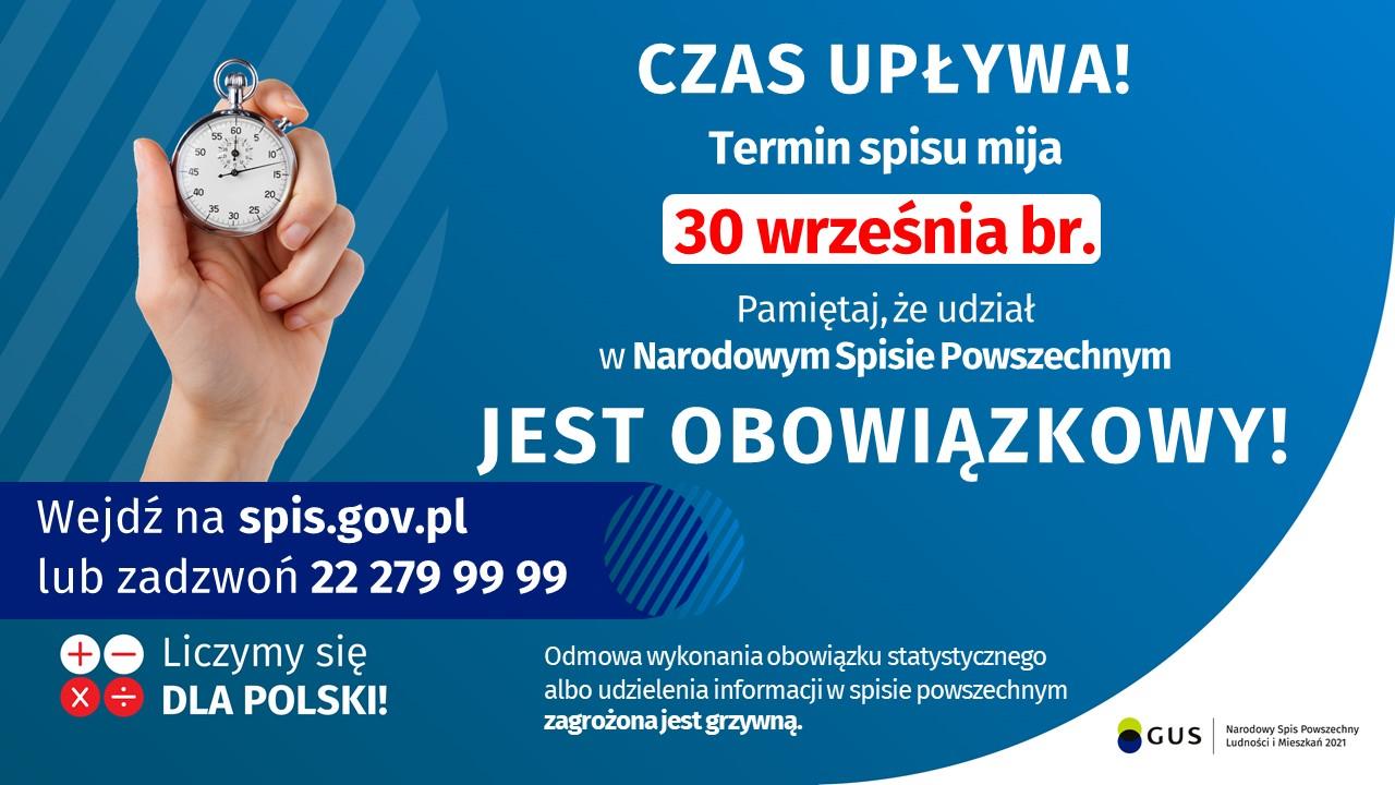 Czas upływa! Termin spisu mija 30 września br. Pamiętaj, że udział w Narodowym Spisie Powszechnym jest obowiązkowy! Wejdź na spis.gov.pl lub zadzwoń 22 279 99 99. Liczymy siędla Polski!