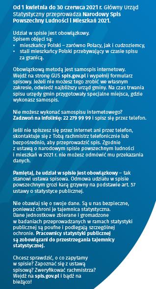 Od 1 kwietnia do 30 czerwca 2021 roku. Główny Urząd Statystyczny przeprowadza Narodowy Spis Powszechny Ludności i Mieszkań 2021. Udział w spicie jest obowiązkowy. Spisem objęci są: mieszkańcy Posli- zarówno Polacy jak i cudzoziemcy, stali mieszkańcy Polski przebywający w czasie spisu za granicą. Obowiązkowąmetodą jest samospis internetowy. Wejdź na stronę GUS spis.gov.pl i wypełnij formularz spisowy. Jeżeli nie możesz tego zrobić we własnym zakresie, odwiedź najbliższy urząd gminy. Na czas trwania spisu urzędy gmin przygotowały specjalne miejsca gdzie wykonasz samospis.