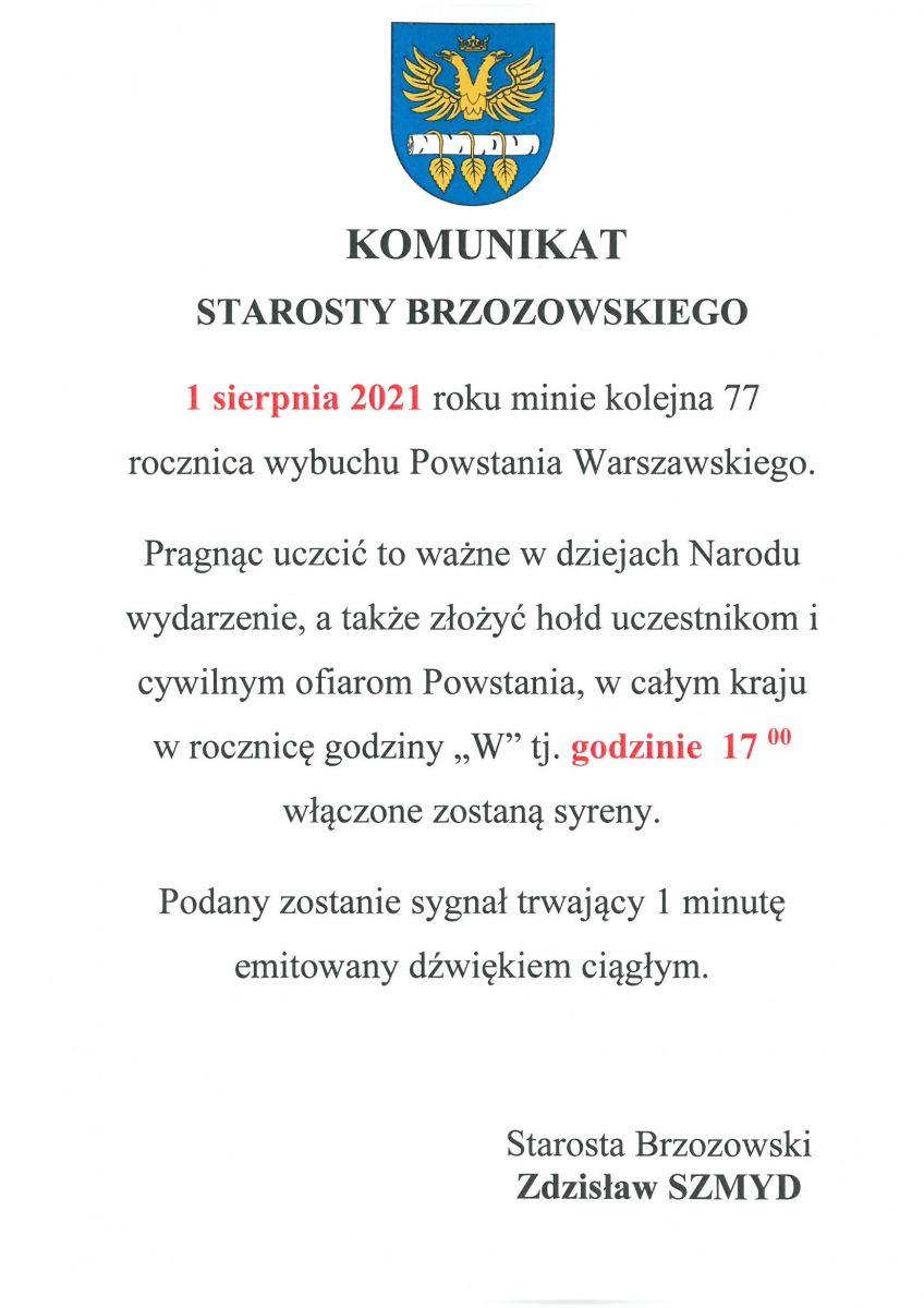 """Komunikat STAROSTY BRZOZOWSKIEGO  1 sierpnia 2021 roku minie kolejna 77 rocznica wybuchu Powstania Warszawskiego.  Pragnąc uczcić to ważne w dziejach Narodu wydarzenie, a także złożyć hołd uczestnikom  i cywilnym ofiarom Powstania, w całym kraju  w rocznicę godziny """"W"""" tj. godzinie  17 00 włączone zostaną syreny.  Podany zostanie sygnał trwający 1 minutę emitowany dźwiękiem ciągłym.  Starosta Brzozowski  Zdzisław SZMYD"""