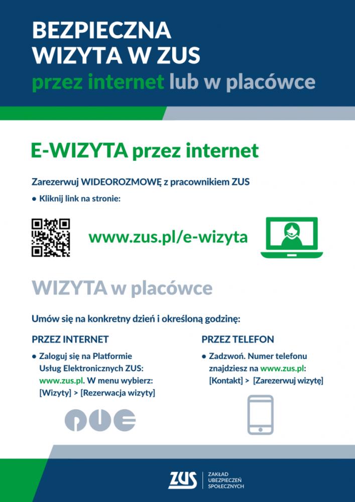 Bezpieczna wizyta w ZUS przez internet lub w placówce. E-wizyta przez internet. Zarezerwuj wideorozmowęz pracownikiem ZUS. Kliknij link na stronie www.zus.pl/e-wizyta. Wizyta w placówce. Umów sięna konkretny dzień i określoną godzinę: Przez internet- zaloguj sięna Platformie Usług Elektronicznych ZUS: www.zus.pl. W menu wybierz (wizyty)-(Rezerwacja wizyty). Przez telefon: zadzwoń numer telefonu znajdziesz na www.zus.pl: (kontakt)-(zarezerwuj wizytę).