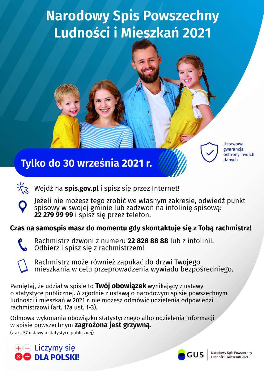 Narodowy Spis Powszechny Ludności i Mieszkań 2021. Tylko do 30 września 2021 r. Wejdźna spis.gov.pl i spisz się przez Internet w domu. Jeżeli nie możesz tego zrobić we własnym zakresie, odwiedźpunkt spisowy w swojej gminie. Zadzwoń na infolinię: 22 279 99 99 lub odbierz telefon od rachmistrza: 22 278 88 88 i spisz się przez telefon. Pamiętaj że udział w spisie to Twój obowiązek wynikający z ustawy o narodowym spisie powszechnym ludności i mieszkań w 2021 r. Odmowa wykonania obowiązku statystycznego albo udzielenie informacji w spisie powszechnym zagrożona jest grzywną.