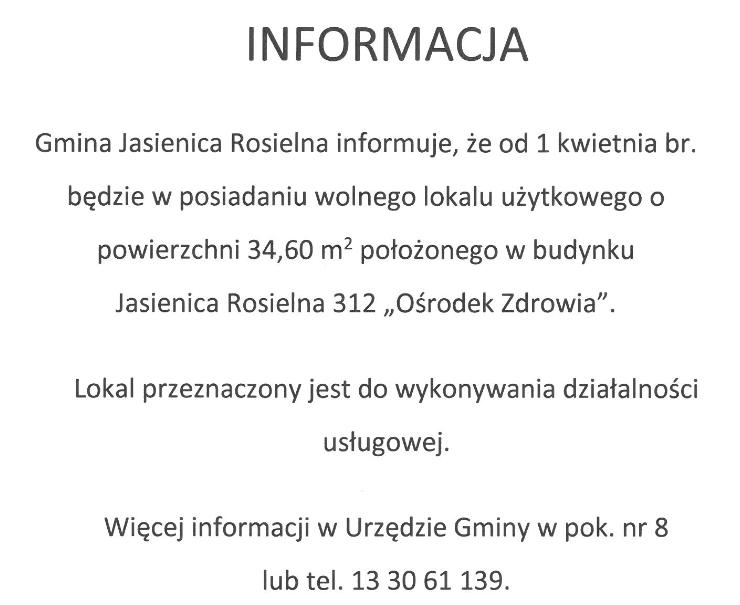 """INFORMACJA  Gmina Jasienica Rosielna informuje, że od 1 kwietnia br. będzie w posiadaniu wolnego lokalu użytkowego o powierzchni 34,60 m2 położonego w budynku  Jasienica Rosielna 312 """"Ośrodek Zdrowia"""".  Lokal przeznaczony jest do wykonywania działalności usługowej.  Więcej informacji w Urzędzie Gminy w pok. nr 8  lub tel. 13 30 61 139."""
