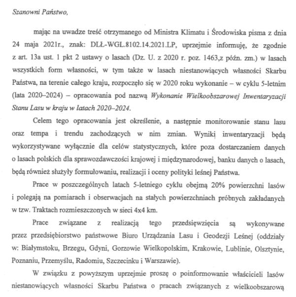 Szanowni Państwo, mając na uwadze treść otrzymanego od Ministra Klimatu i Środowiska pisma z dnia 24 maja 2021r., znak: DLŁ-WGL.8102.14.2021.LP, uprzejmie informuję, że zgodnie z art. 13a ust. 1 pkt 2 ustawy o lasach (Dz. U. z 2020 r. poz. 1463,z późn. zm.) w lasach wszystkich form własności, w tym także w lasach niestanowiących własności Skarbu WOJEWODA PODKARPACKI ul. Grunwaldzka 15, 35-959 Rzeszów Q-111.700.2.78.2021Rzeszów, 2021-06-   Państwa, na terenie całego kraju, rozpoczęło się w 2020 roku wykonanie — w cyklu 5-letnim (lata 2020—2024) — opracowania pod nazwą Wykonanie Wielkoobszarowej Inwentaryzacji Stanu Lasu w baju w latach 2020—2024. Celem tego opracowania jest określenie, a następnie monitorowanie stanu lasu oraz tempa i trendu zachodzących w nim zmian. Wyniki inwentaryzacji będą wykorzystywane wyłącznie dla celów statystycznych, które poza dostarczaniem danych o lasach polskich dla sprawozdawczości krajowej i międzynarodowej, banku danych o lasach, będą również służyły formułowaniu, realizacji i oceny polityki leśnej Państwa. Prace w poszczególnych latach 5-letniego cyklu obejmą 20% powierzchni lasów i polegają na pomiarach i obserwacjach na stałych powierzchniach próbnych zakładanych w tzw. Traktach rozmieszczonych w sieci 4x4 km. Prace związane z realizacją tego przedsięwzięcia są wykonywane przez przedsiębiorstwo państwowe Biuro Urządzania Lasu i Geodezji Leśnej (oddziały w: Białymstoku, Brzegu, Gdyni, Gorzowie Wielkopolskim, Krakowie, Lublinie, Olsztynie, Poznaniu, Przemyślu, Radomiu, Szczecinku i Warszawie). W związku z powyższym uprzejmie proszę o poinformowanie właścicieli lasów niestanowiących własności Skarbu Państwa o pracach związanych z wielkoobszarową