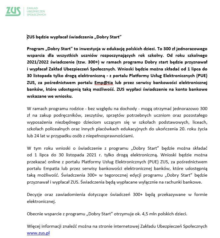 """ZUS będzie wypłacał świadczenia """"Dobry Start"""" Program """"Dobry Start"""" to inwestycja w edukację polskich dzieci. To 300 zł jednorazowego wsparcia dla wszystkich uczniów rozpoczynających rok szkolny. Od roku szkolnego 2021/2022 świadczenie (tzw. 300+) w ramach programu Dobry start będzie przyznawał  i wypłacał Zakład Ubezpieczeń Społecznych. Wnioski będzie można składać od 1 lipca do 30 listopada tylko drogą elektroniczną - z portalu Platformy Usług Elektronicznych (PUE) ZUS, za pośrednictwem portalu Emp@tia lub przez serwisy bankowości elektronicznej banków, które udostępnią taką możliwość. ZUS wypłaci świadczenie na konto bankowe wskazane we wniosku. W ramach programu rodzice - bez względu na dochody - mogą otrzymać jednorazowo 300 zł na zakup podręczników, zeszytów, sprzętów potrzebnych uczniom oraz pozostałego wyposażenia niezbędnego dzieciom uczącym się w szkołach podstawowych, liceach, szkołach policealnych oraz innych placówkach edukacyjnych do ukończenia 20. roku życia lub 24 lat w przypadku osób z niepełnosprawnościami. W tym roku wnioski o świadczenie z programu """"Dobry Start"""" będzie można składać  od 1 lipca do 30 listopada 2021 r. tylko drogą elektroniczną. Wnioski będzie można przekazać online z portalu Platformy Usług Elektronicznych (PUE) ZUS, za pośrednictwem portalu Empatia lub przez serwisy bankowości elektronicznej banków, które udostępnią taką możliwość. Świadczenia 300+ w tegorocznej edycji programu """"Dobry Start"""" będzie przyznawał i wypłacał ZUS. Świadczenia będą wypłacane wyłącznie na rachunki bankowe. Decyzje oraz zawiadomienia dotyczące świadczeń 300+ będą przekazywane w formie elektronicznej.  Obecnie wsparcie z programu """"Dobry Start"""" otrzymuje ok. 4,5 mln polskich dzieci. Więcej informacji znaleźć można na stronie internetowej Zakładu Ubezpieczeń Społecznych www.zus.pl"""